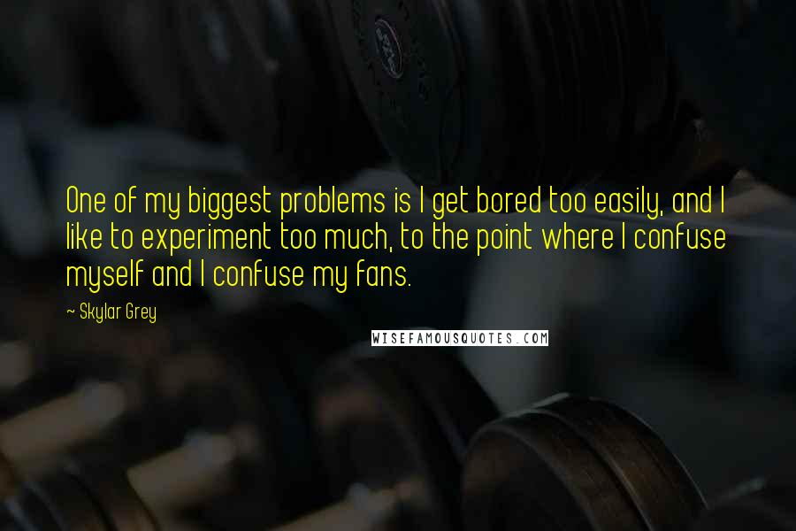 Skylar Grey quotes: One of my biggest problems is I get bored too easily, and I like to experiment too much, to the point where I confuse myself and I confuse my fans.