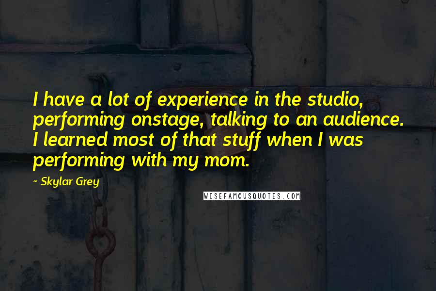 Skylar Grey quotes: I have a lot of experience in the studio, performing onstage, talking to an audience. I learned most of that stuff when I was performing with my mom.