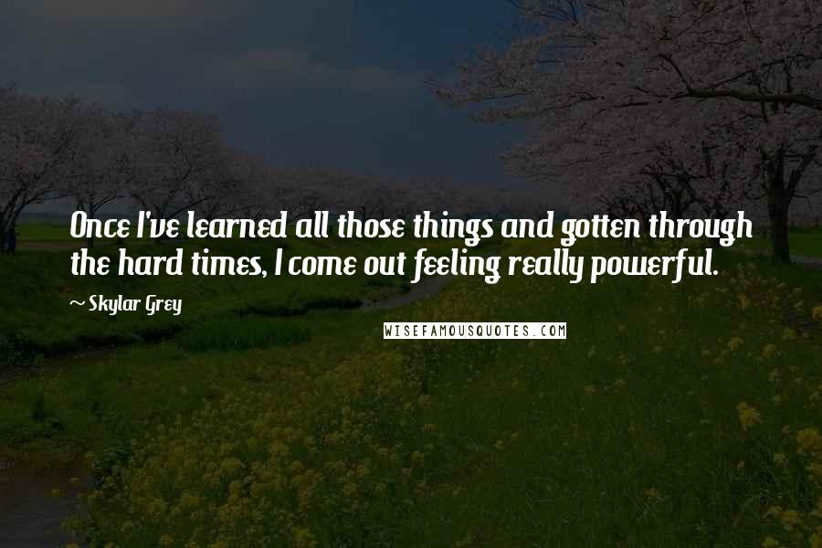 Skylar Grey quotes: Once I've learned all those things and gotten through the hard times, I come out feeling really powerful.