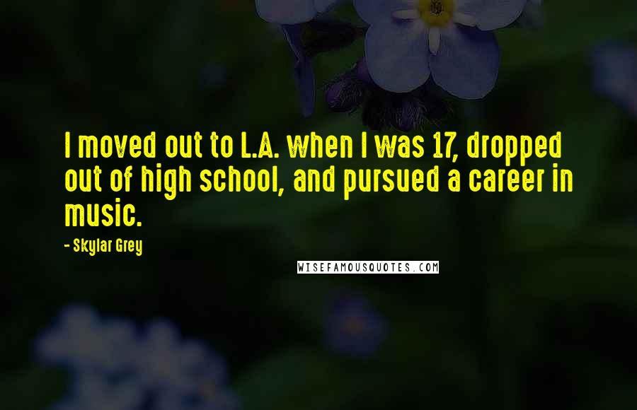 Skylar Grey quotes: I moved out to L.A. when I was 17, dropped out of high school, and pursued a career in music.