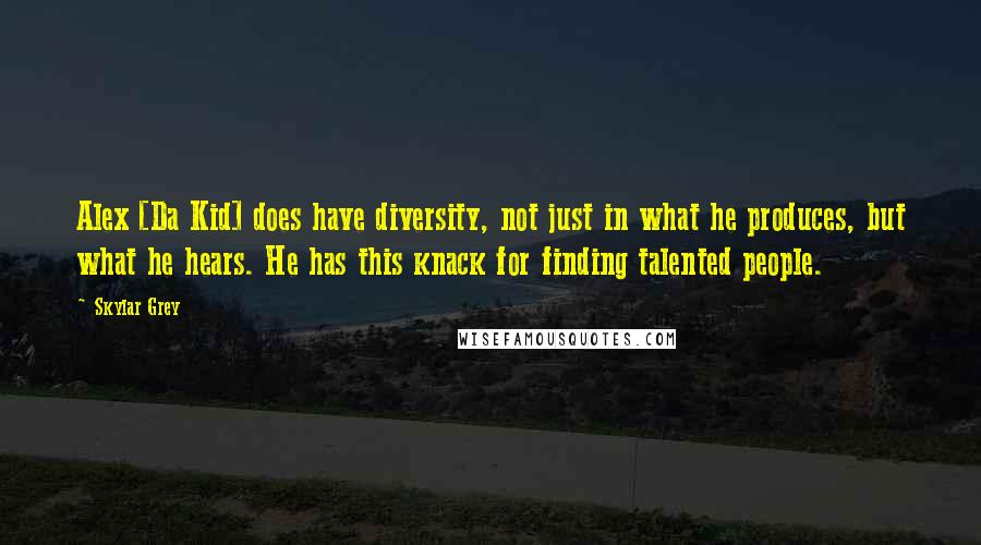 Skylar Grey quotes: Alex [Da Kid] does have diversity, not just in what he produces, but what he hears. He has this knack for finding talented people.