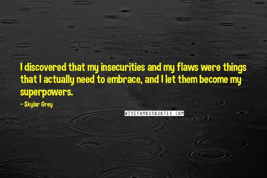 Skylar Grey quotes: I discovered that my insecurities and my flaws were things that I actually need to embrace, and I let them become my superpowers.