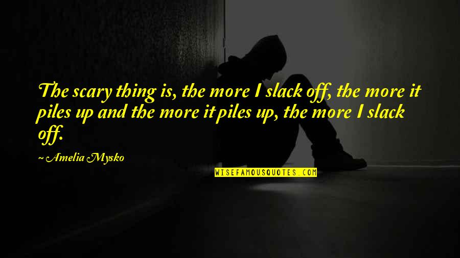 Slack Off Quotes By Amelia Mysko: The scary thing is, the more I slack