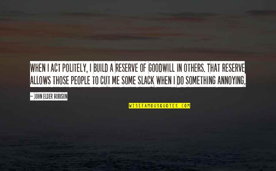 Slack Off Quotes By John Elder Robison: When I act politely, I build a reserve