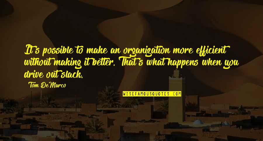 Slack Off Quotes By Tom DeMarco: It's possible to make an organization more efficient