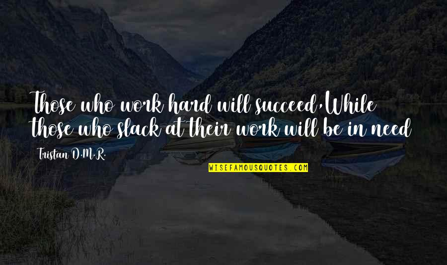 Slack Off Quotes By Tristan D.M.R.: Those who work hard will succeed,While those who