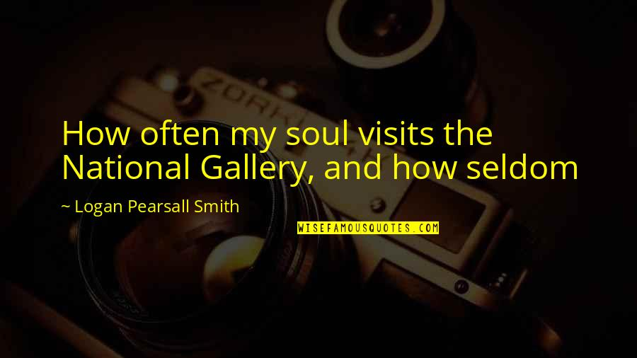 Slam Dunk Ernest Quotes By Logan Pearsall Smith: How often my soul visits the National Gallery,