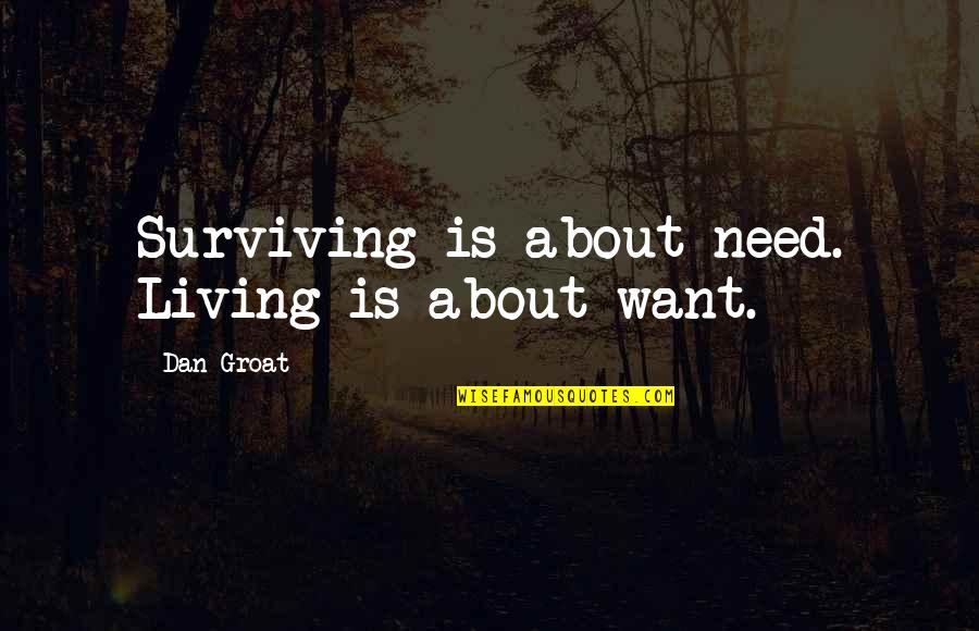 Slang Words In Quotes By Dan Groat: Surviving is about need. Living is about want.