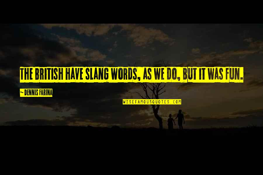 Slang Words In Quotes By Dennis Farina: The British have slang words, as we do,