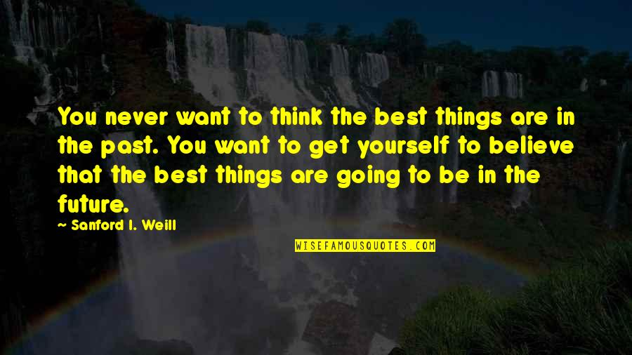 Slang Words In Quotes By Sanford I. Weill: You never want to think the best things
