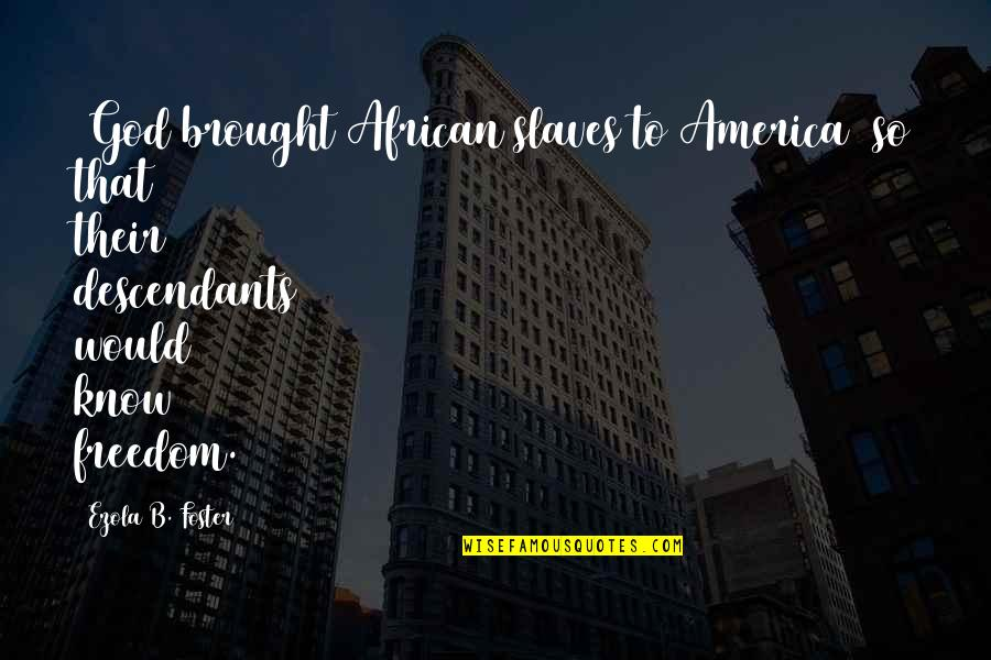 Slaves Freedom Quotes By Ezola B. Foster: [God brought African slaves to America] so that