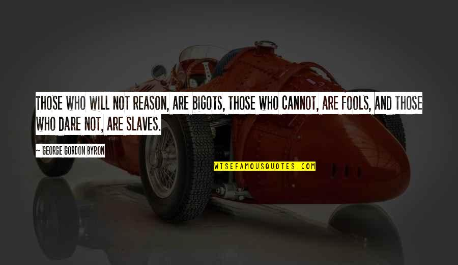 Slaves Freedom Quotes By George Gordon Byron: Those who will not reason, are bigots, those