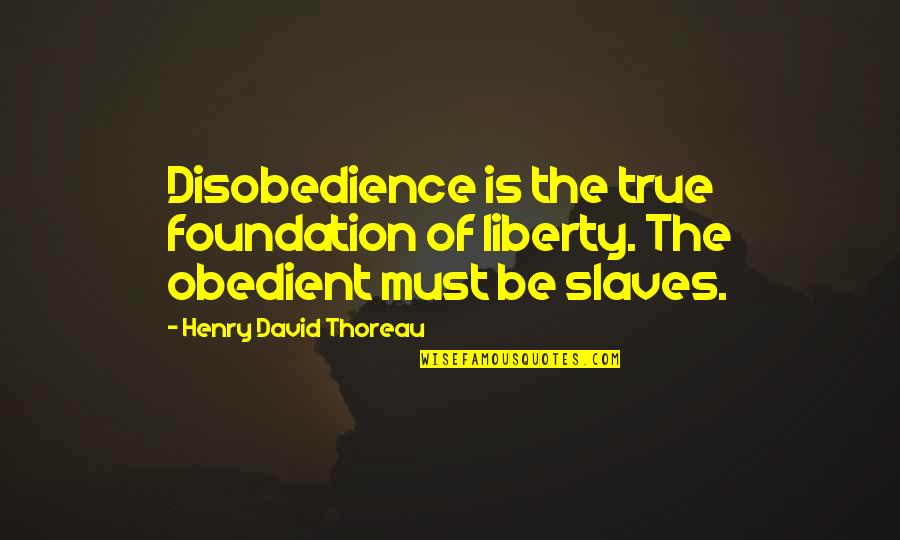 Slaves Freedom Quotes By Henry David Thoreau: Disobedience is the true foundation of liberty. The