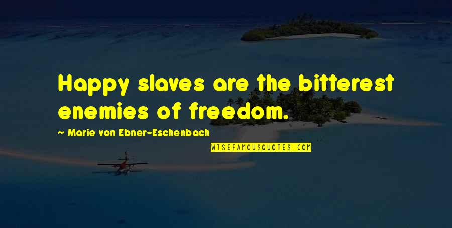 Slaves Freedom Quotes By Marie Von Ebner-Eschenbach: Happy slaves are the bitterest enemies of freedom.