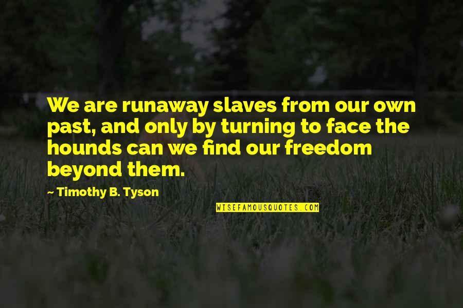 Slaves Freedom Quotes By Timothy B. Tyson: We are runaway slaves from our own past,