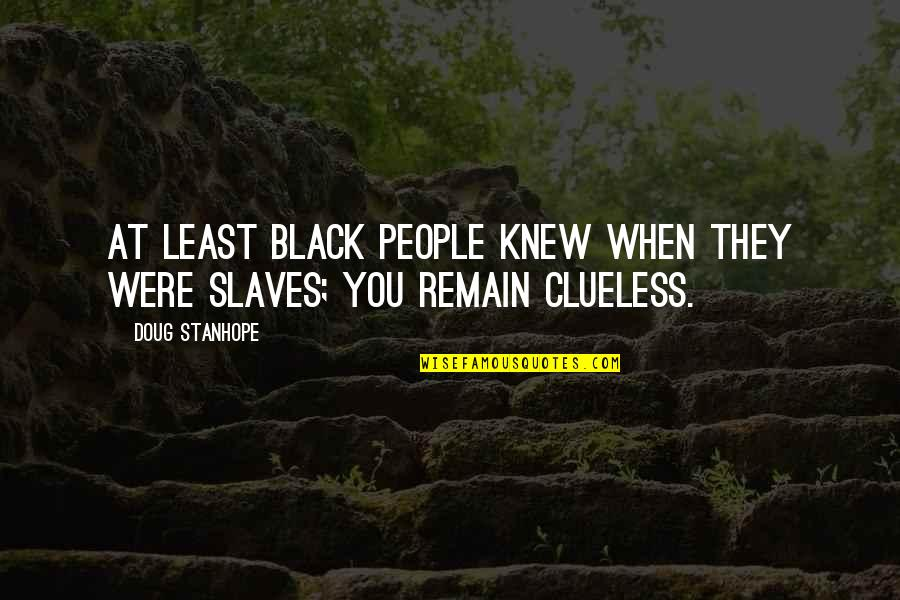 Slaves Funny Quotes By Doug Stanhope: At least black people knew when they were