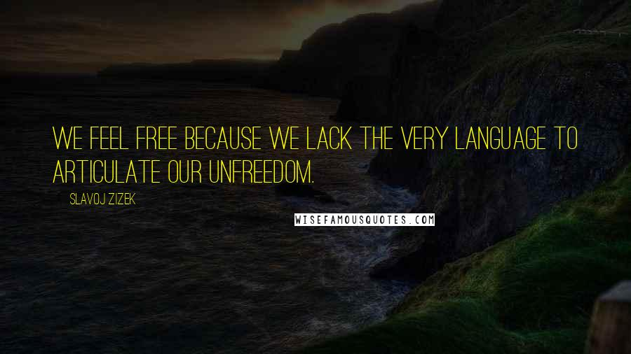 Slavoj Zizek quotes: We feel free because we lack the very language to articulate our unfreedom.