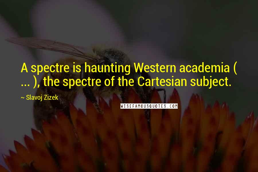Slavoj Zizek quotes: A spectre is haunting Western academia ( ... ), the spectre of the Cartesian subject.