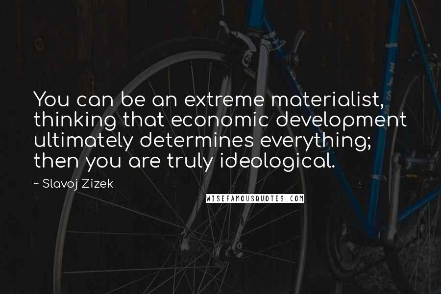 Slavoj Zizek quotes: You can be an extreme materialist, thinking that economic development ultimately determines everything; then you are truly ideological.