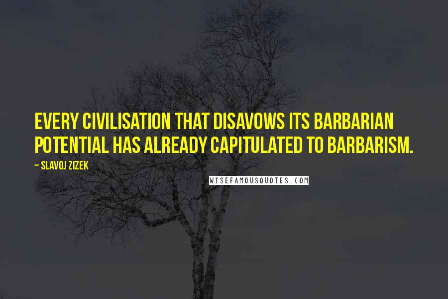 Slavoj Zizek quotes: Every civilisation that disavows its barbarian potential has already capitulated to barbarism.