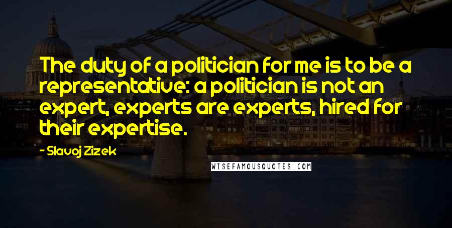 Slavoj Zizek quotes: The duty of a politician for me is to be a representative: a politician is not an expert, experts are experts, hired for their expertise.