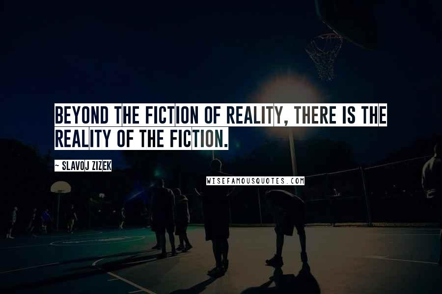Slavoj Zizek quotes: Beyond the fiction of reality, there is the reality of the fiction.