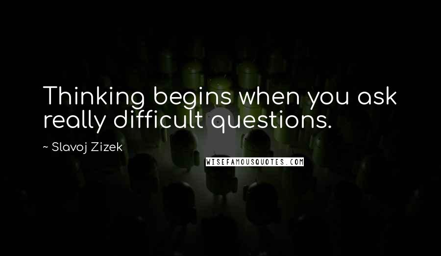 Slavoj Zizek quotes: Thinking begins when you ask really difficult questions.