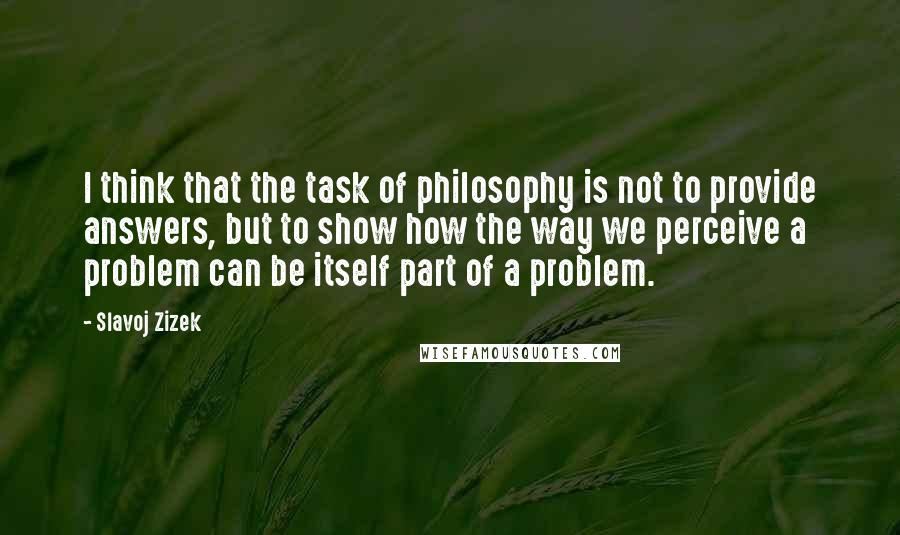 Slavoj Zizek quotes: I think that the task of philosophy is not to provide answers, but to show how the way we perceive a problem can be itself part of a problem.