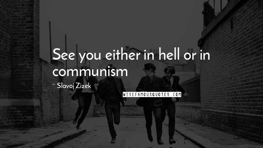 Slavoj Zizek quotes: See you either in hell or in communism
