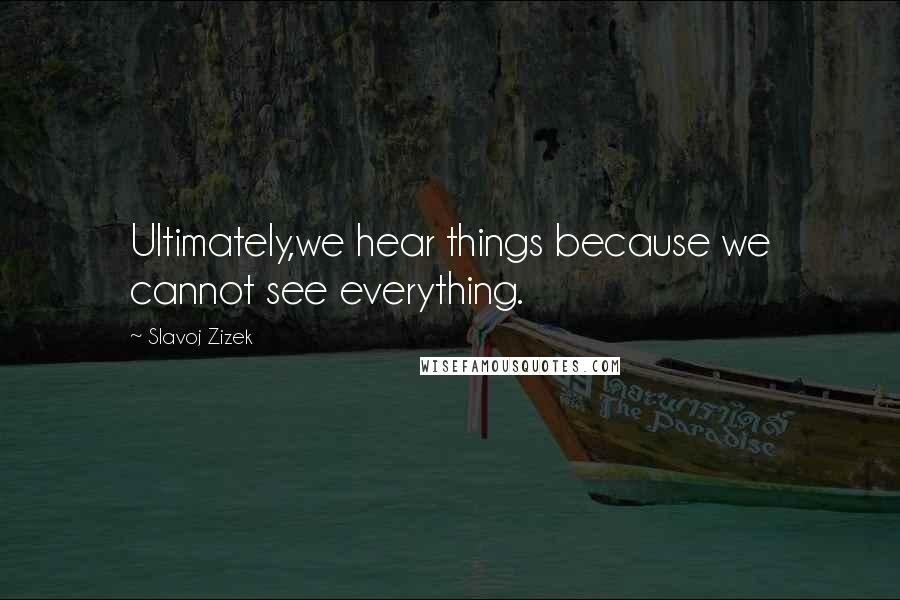 Slavoj Zizek quotes: Ultimately,we hear things because we cannot see everything.