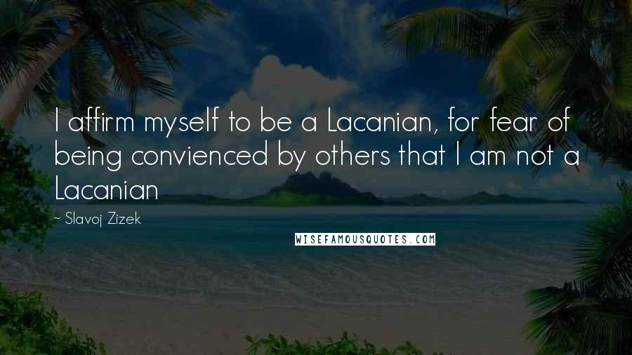 Slavoj Zizek quotes: I affirm myself to be a Lacanian, for fear of being convienced by others that I am not a Lacanian