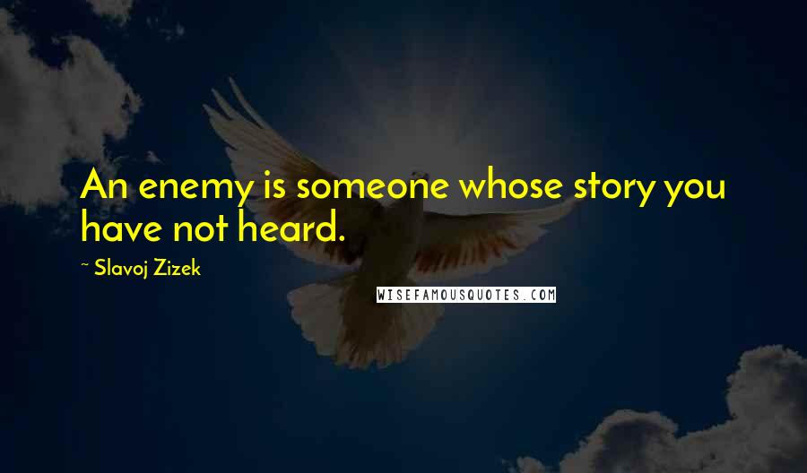 Slavoj Zizek quotes: An enemy is someone whose story you have not heard.