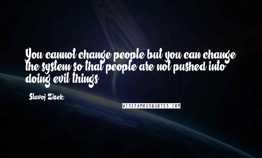Slavoj Zizek quotes: You cannot change people but you can change the system so that people are not pushed into doing evil things.