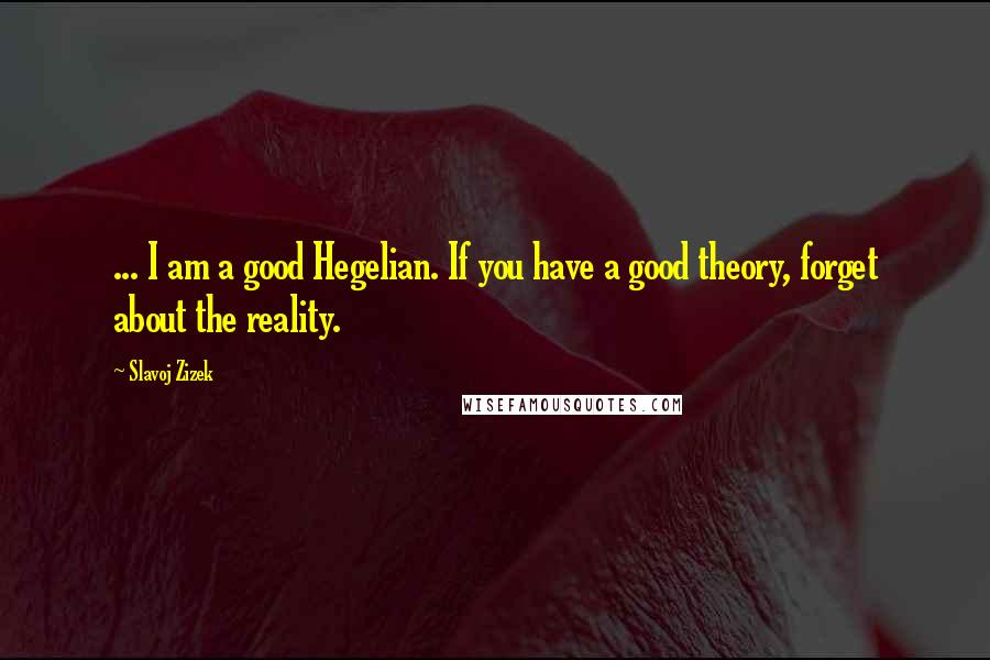 Slavoj Zizek quotes: ... I am a good Hegelian. If you have a good theory, forget about the reality.