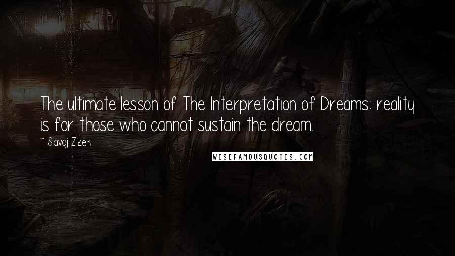 Slavoj Zizek quotes: The ultimate lesson of The Interpretation of Dreams: reality is for those who cannot sustain the dream.