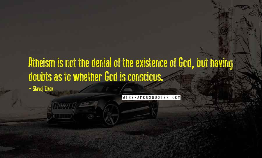 Slavoj Zizek quotes: Atheism is not the denial of the existence of God, but having doubts as to whether God is conscious.
