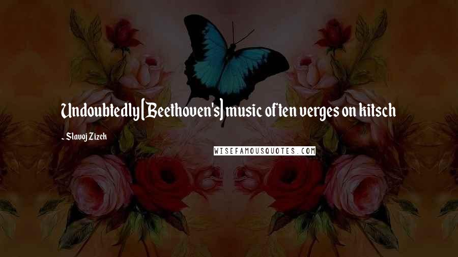 Slavoj Zizek quotes: Undoubtedly [Beethoven's] music often verges on kitsch