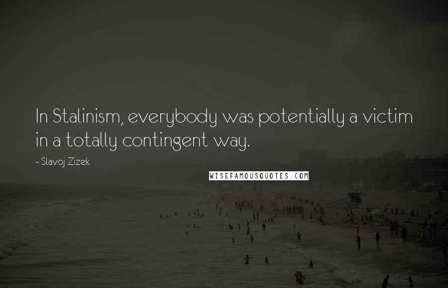 Slavoj Zizek quotes: In Stalinism, everybody was potentially a victim in a totally contingent way.