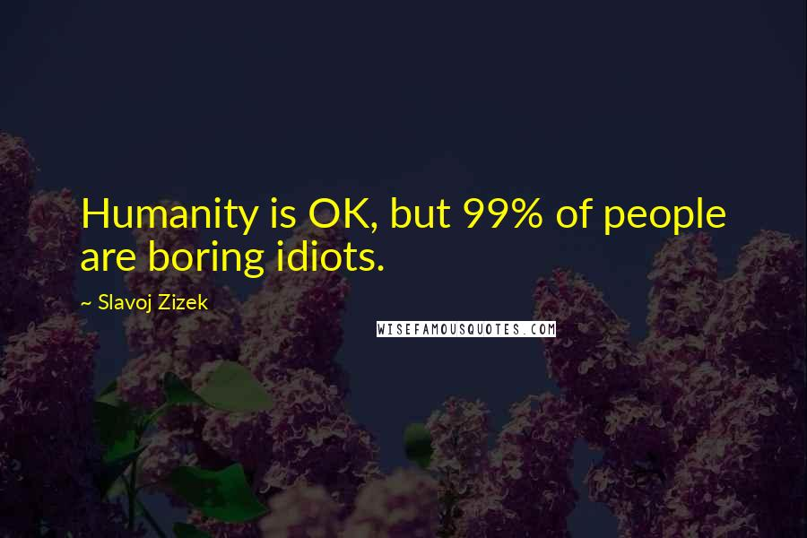 Slavoj Zizek quotes: Humanity is OK, but 99% of people are boring idiots.