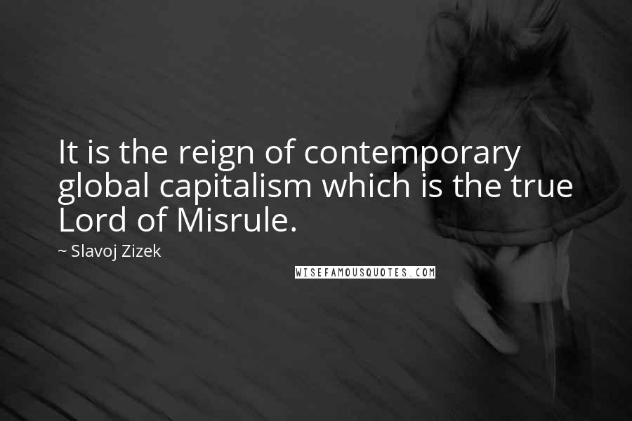 Slavoj Zizek quotes: It is the reign of contemporary global capitalism which is the true Lord of Misrule.