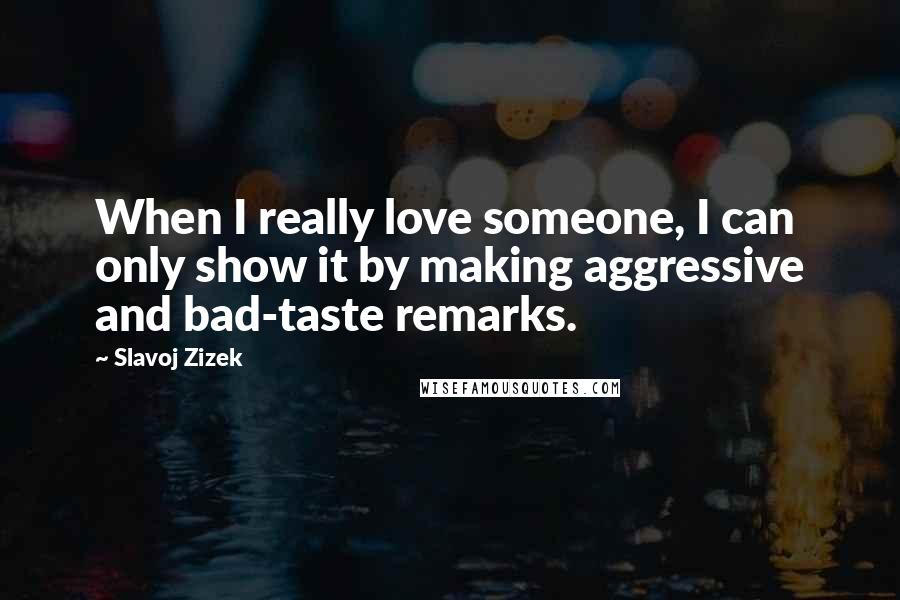 Slavoj Zizek quotes: When I really love someone, I can only show it by making aggressive and bad-taste remarks.