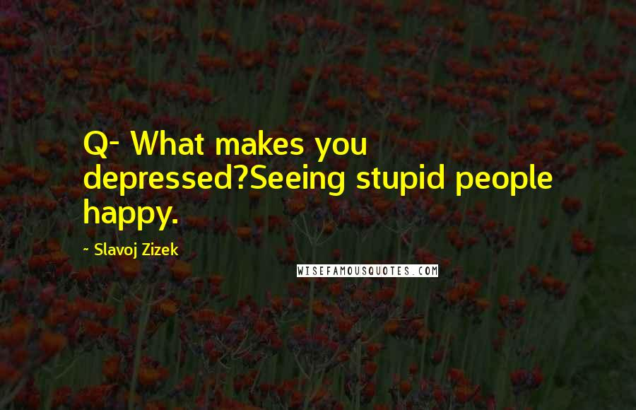 Slavoj Zizek quotes: Q- What makes you depressed?Seeing stupid people happy.