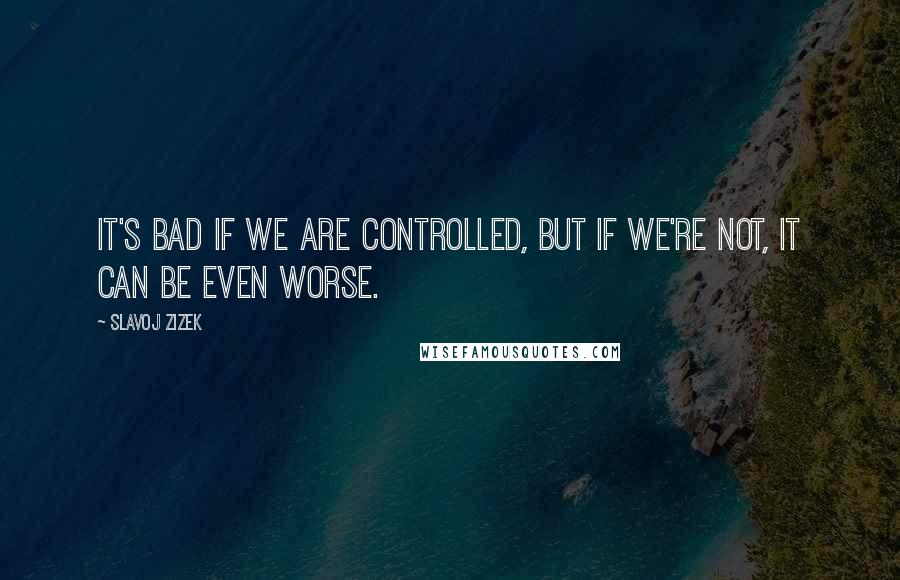 Slavoj Zizek quotes: It's bad if we are controlled, but if we're not, it can be even worse.