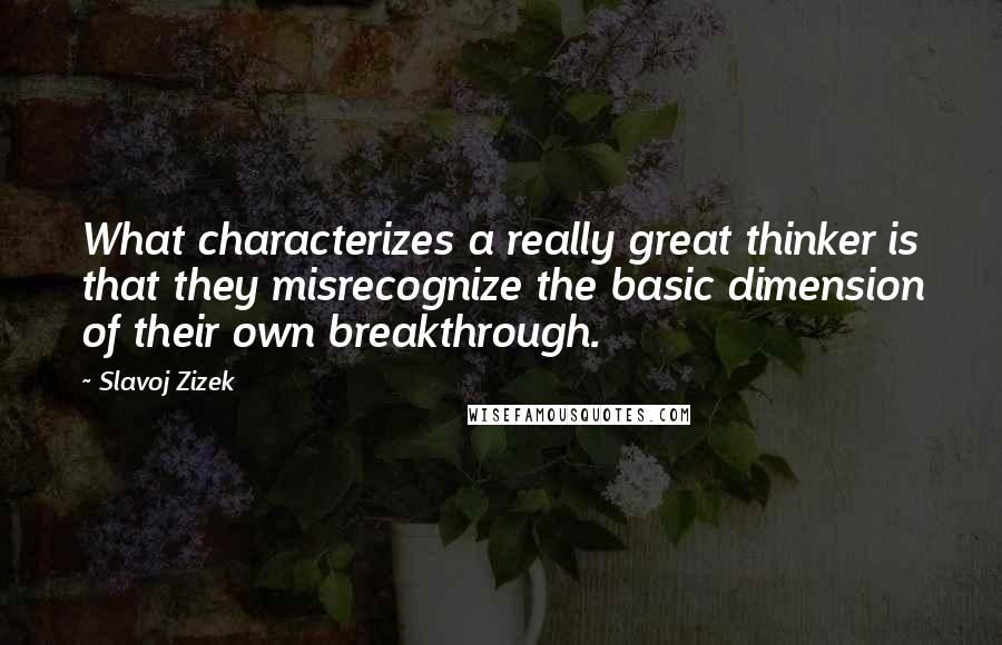 Slavoj Zizek quotes: What characterizes a really great thinker is that they misrecognize the basic dimension of their own breakthrough.