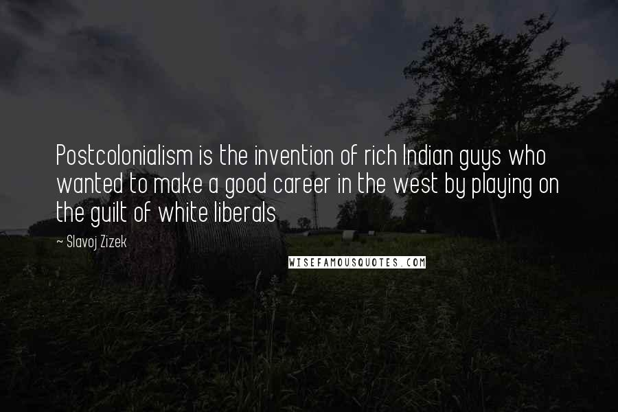 Slavoj Zizek quotes: Postcolonialism is the invention of rich Indian guys who wanted to make a good career in the west by playing on the guilt of white liberals