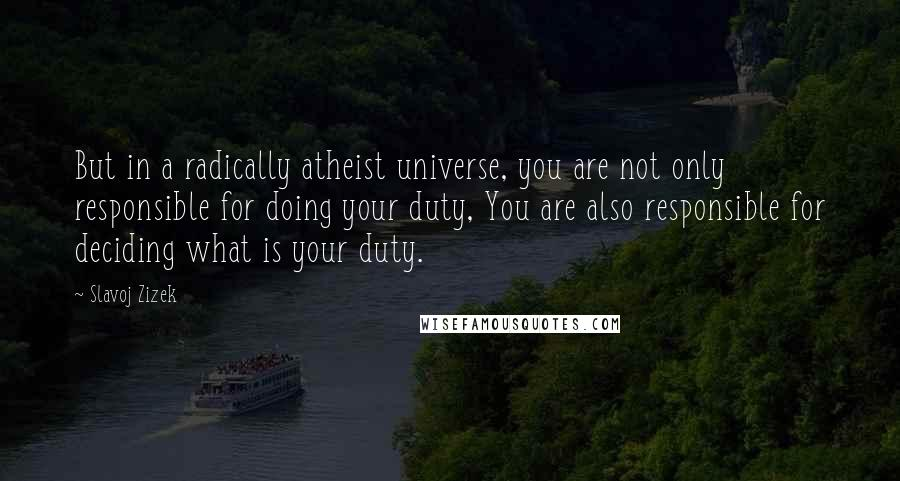 Slavoj Zizek quotes: But in a radically atheist universe, you are not only responsible for doing your duty, You are also responsible for deciding what is your duty.