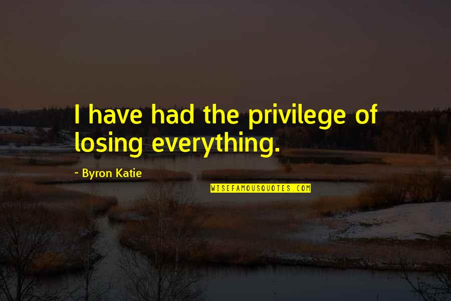Slavonic Quotes By Byron Katie: I have had the privilege of losing everything.