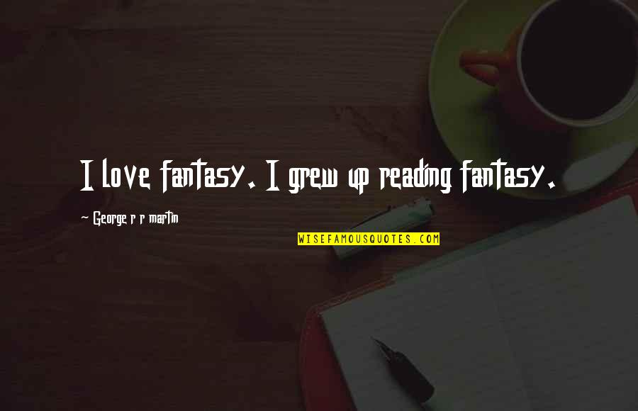 Slavonic Quotes By George R R Martin: I love fantasy. I grew up reading fantasy.