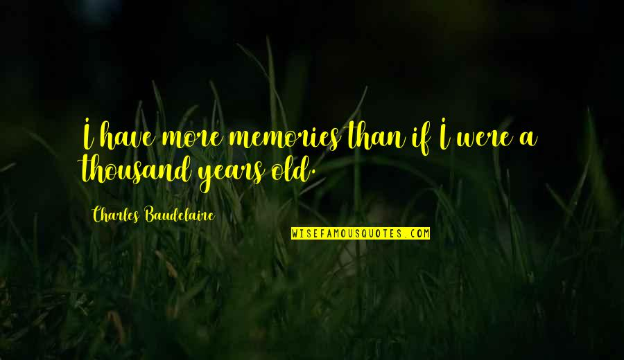 Slaying These Hoes Quotes By Charles Baudelaire: I have more memories than if I were
