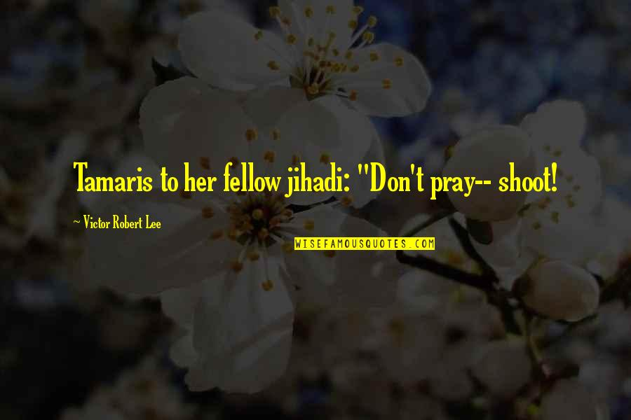 """Slaying These Hoes Quotes By Victor Robert Lee: Tamaris to her fellow jihadi: """"Don't pray-- shoot!"""